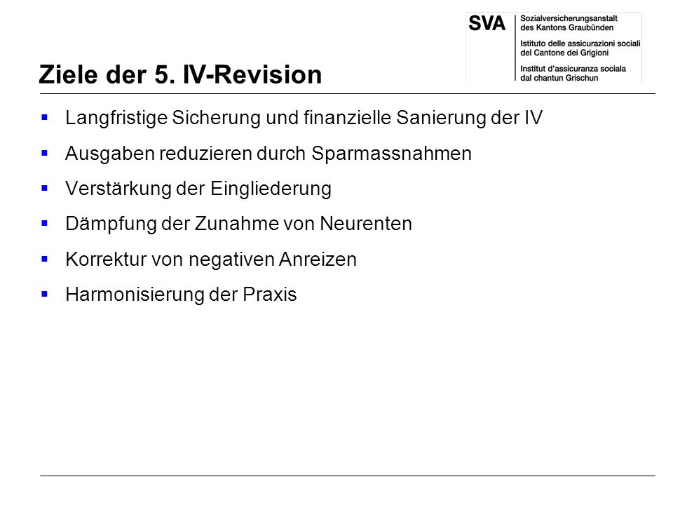 Ziele der 5. IV-Revision Langfristige Sicherung und finanzielle Sanierung der IV. Ausgaben reduzieren durch Sparmassnahmen.