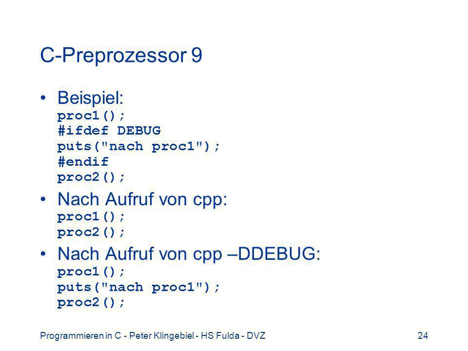 C-Preprozessor 9 Beispiel: proc1(); #ifdef DEBUG puts( nach proc1 ); #endif proc2(); Nach Aufruf von cpp: proc1(); proc2();