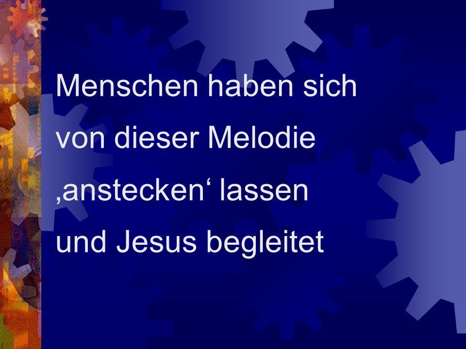 Menschen haben sich von dieser Melodie 'anstecken' lassen und Jesus begleitet