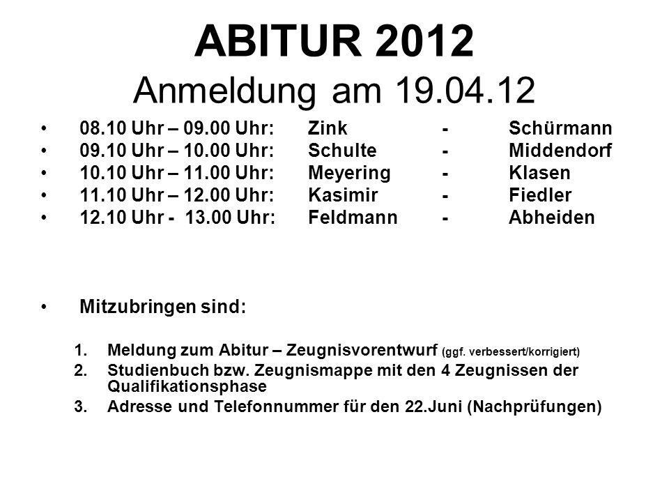 ABITUR 2012 Anmeldung am 19.04.12 08.10 Uhr – 09.00 Uhr: Zink - Schürmann. 09.10 Uhr – 10.00 Uhr: Schulte - Middendorf.