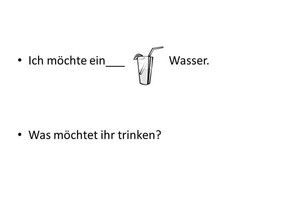 Ich möchte ein___ Wasser.