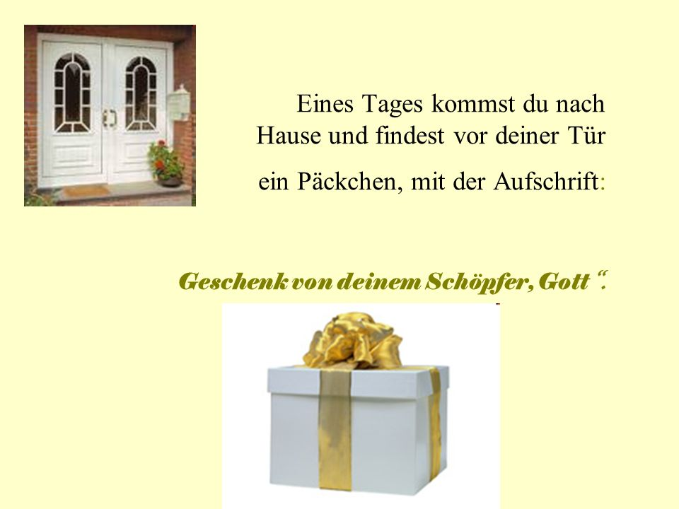 Eines Tages kommst du nach Hause und findest vor deiner Tür ein Päckchen, mit der Aufschrift: Geschenk von deinem Schöpfer, Gott .