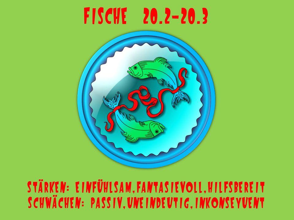 Fische 20.2-20.3 Stärken: einfühlsam,fantasievoll,hilfsbereit