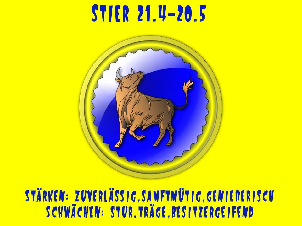 Stier 21.4-20.5 Stärken: zuverlässig,samftmütig,genießerisch
