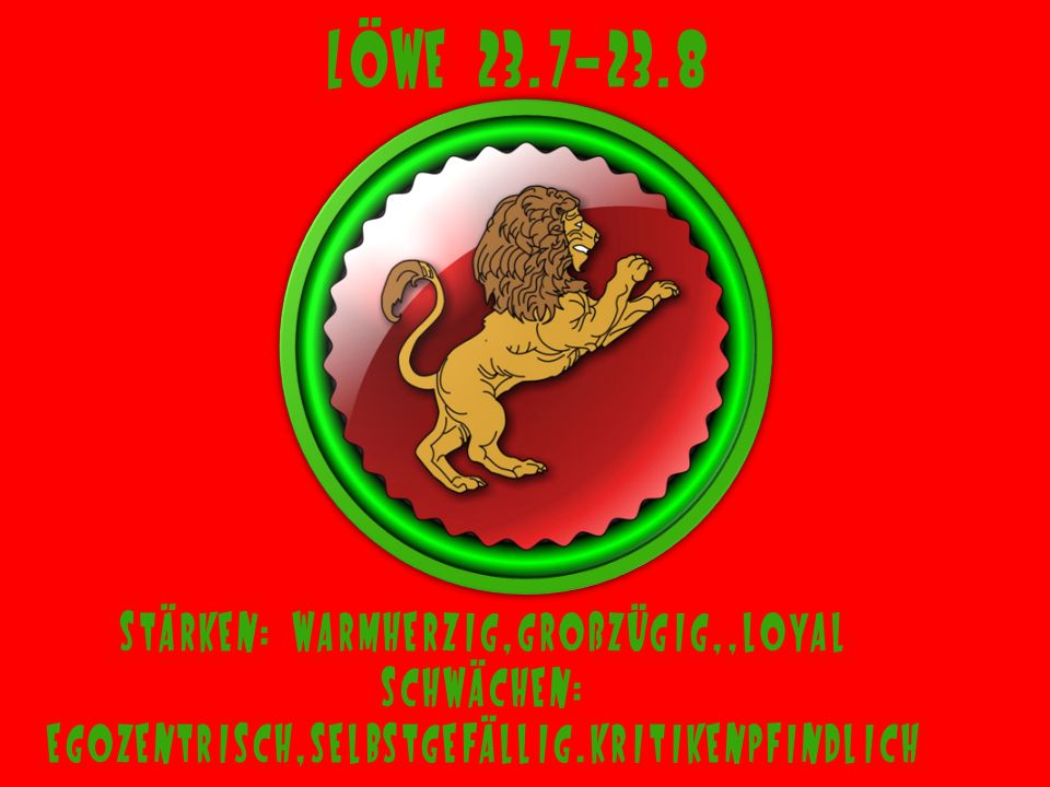Löwe 23.7-23.8 Stärken: warmherzig,großzügig,,loyal