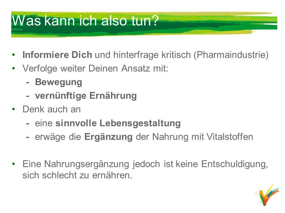 Was kann ich also tun Informiere Dich und hinterfrage kritisch (Pharmaindustrie) Verfolge weiter Deinen Ansatz mit: