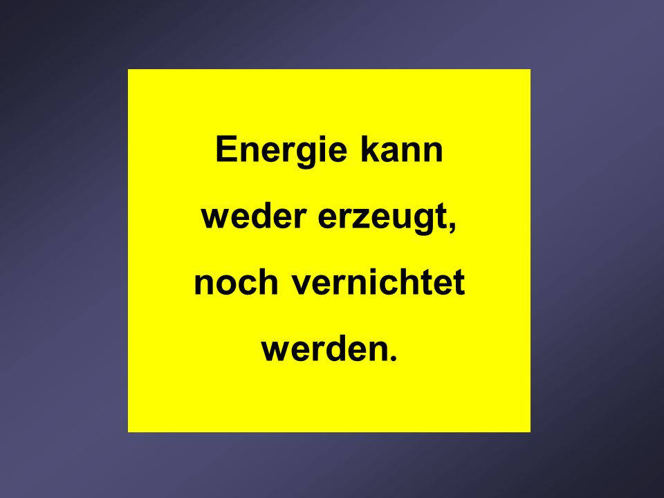 Energie kann weder erzeugt, noch vernichtet werden.