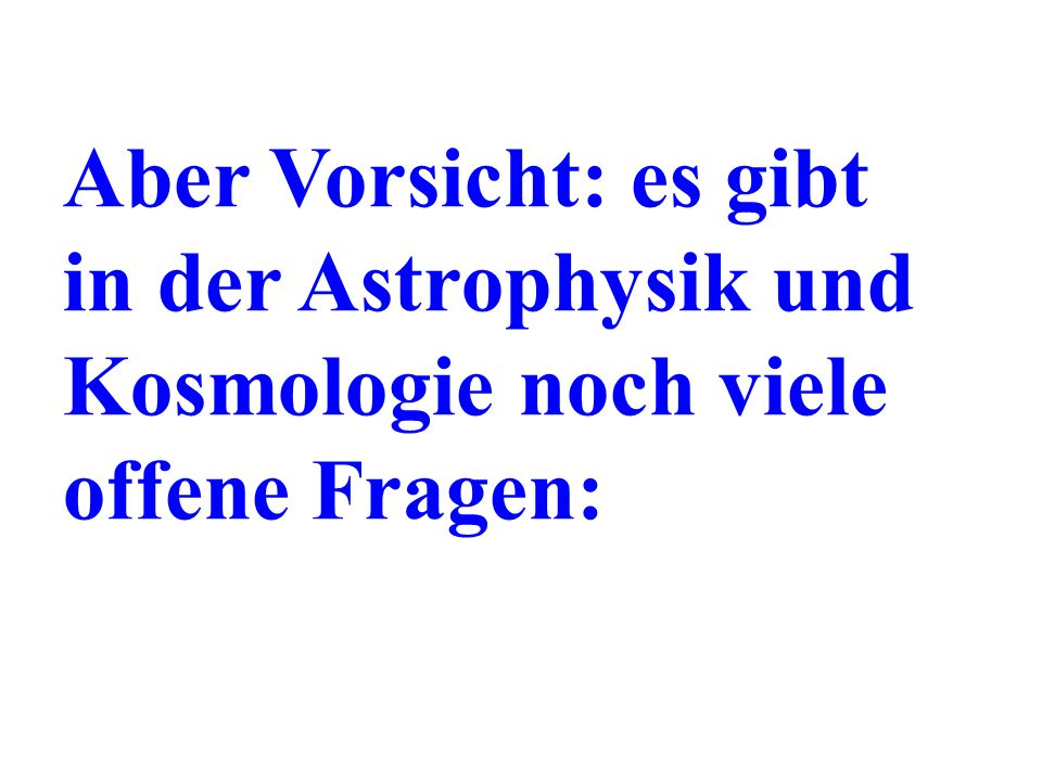 Aber Vorsicht: es gibt in der Astrophysik und Kosmologie noch viele offene Fragen:
