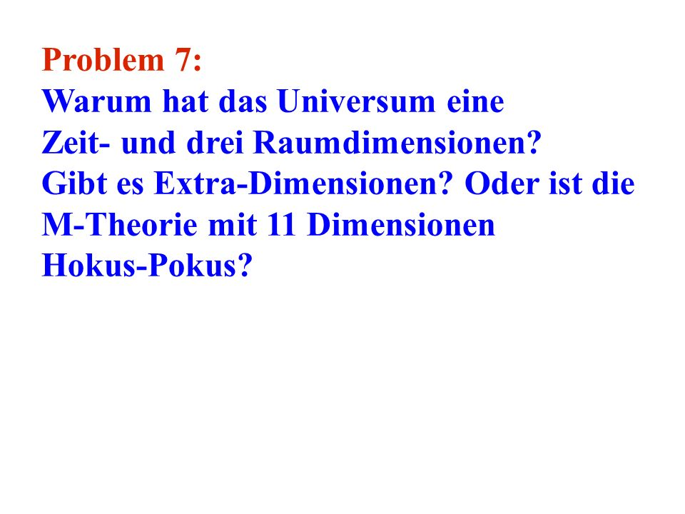 Problem 7: Warum hat das Universum eine. Zeit- und drei Raumdimensionen Gibt es Extra-Dimensionen Oder ist die M-Theorie mit 11 Dimensionen.