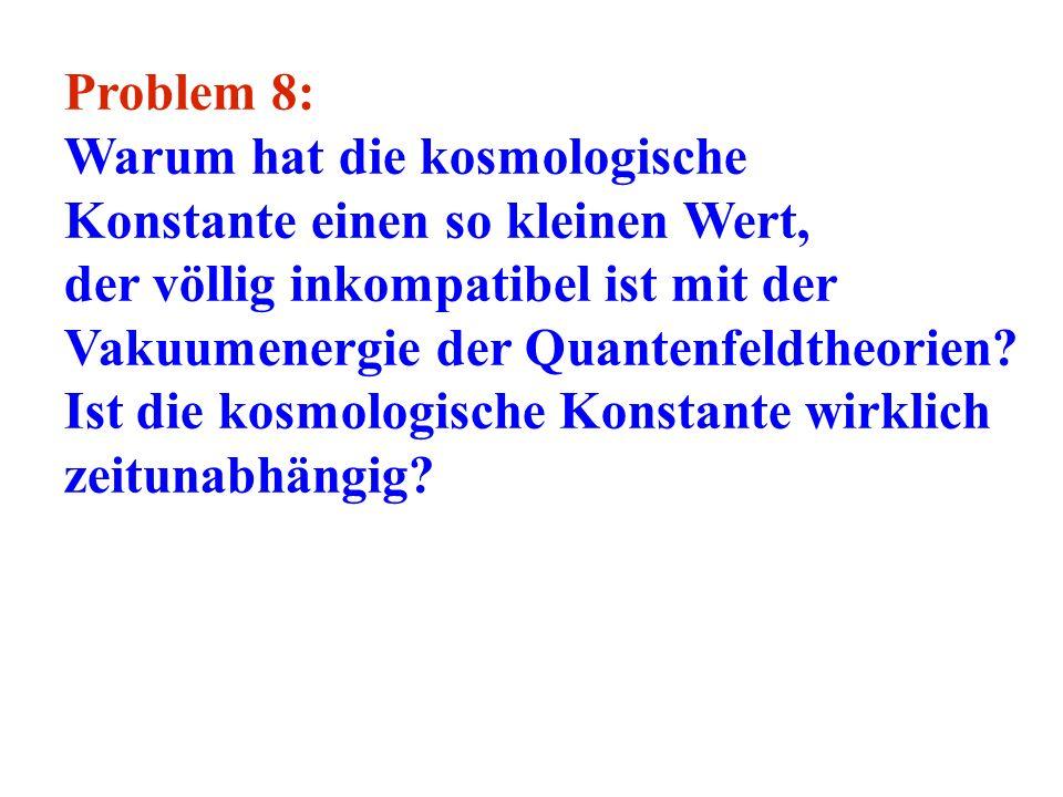 Problem 8: Warum hat die kosmologische. Konstante einen so kleinen Wert, der völlig inkompatibel ist mit der Vakuumenergie der Quantenfeldtheorien