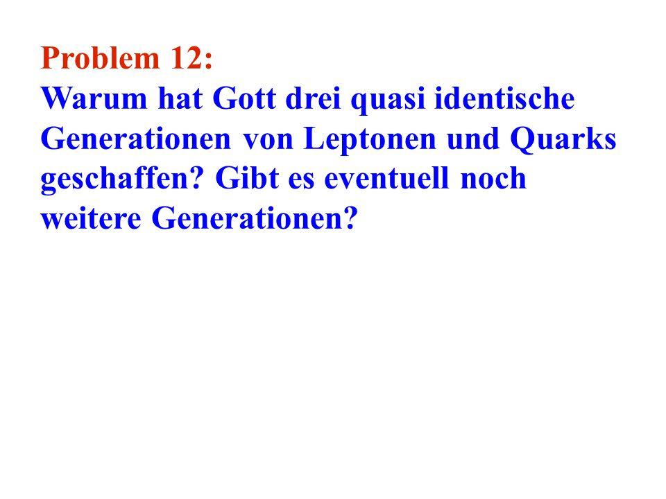 Problem 12: Warum hat Gott drei quasi identische Generationen von Leptonen und Quarks geschaffen.