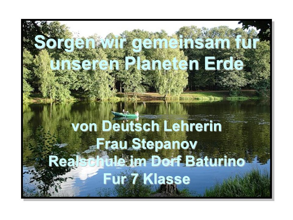 Sorgen wir gemeinsam fur unseren Planeten Erde von Deutsch Lehrerin Frau Stepanov Realschule im Dorf Baturino Fur 7 Klasse