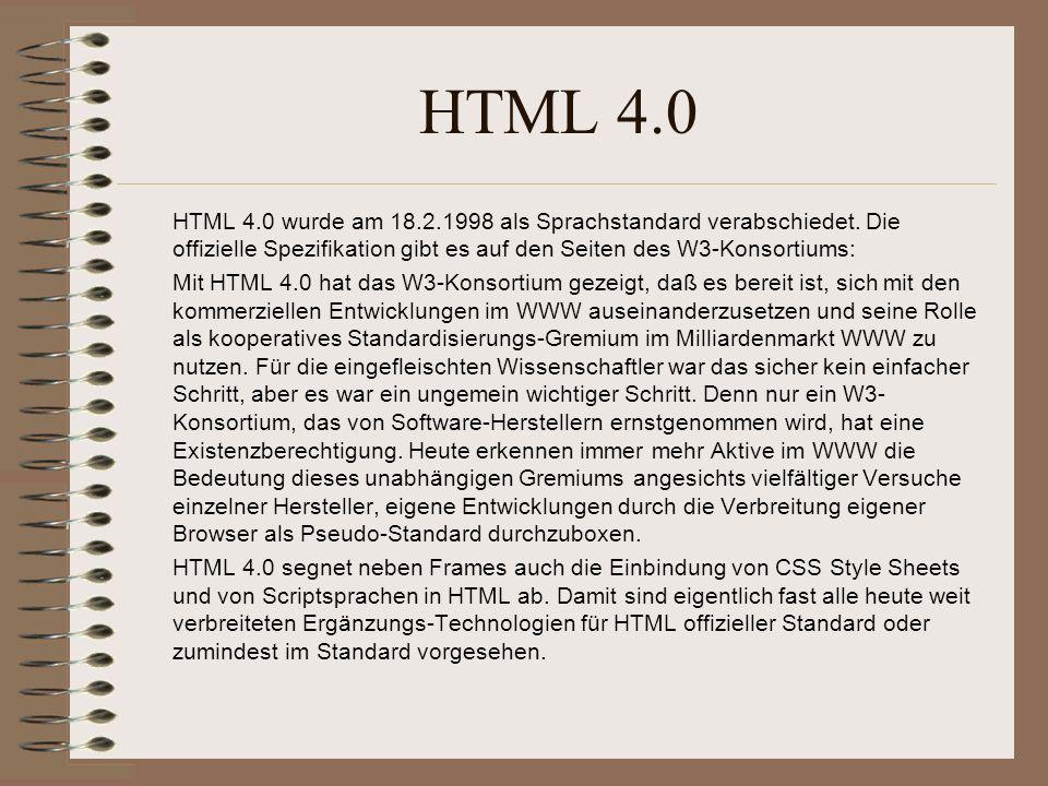 HTML 4.0 HTML 4.0 wurde am 18.2.1998 als Sprachstandard verabschiedet. Die offizielle Spezifikation gibt es auf den Seiten des W3-Konsortiums: