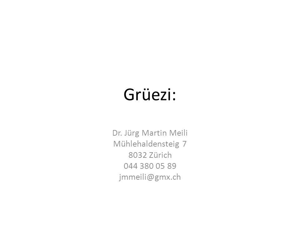 Grüezi: Dr. Jürg Martin Meili Mühlehaldensteig 7 8032 Zürich