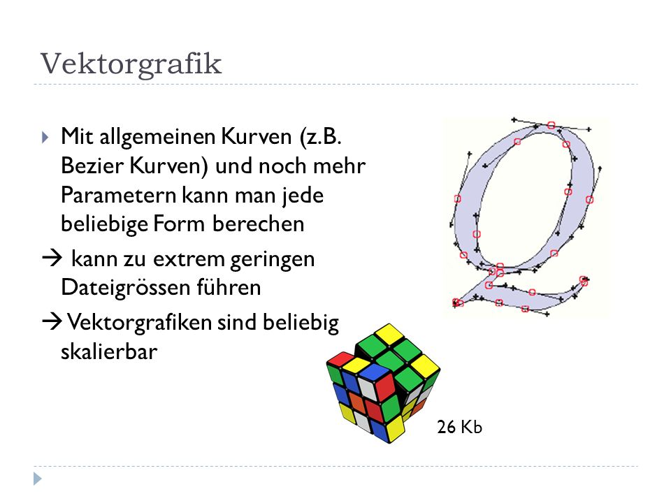 Vektorgrafik Mit allgemeinen Kurven (z.B. Bezier Kurven) und noch mehr Parametern kann man jede beliebige Form berechen.