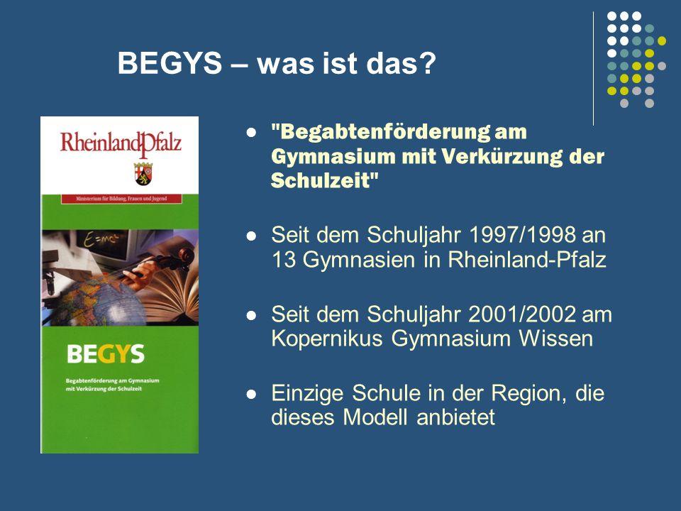 BEGYS – was ist das Begabtenförderung am Gymnasium mit Verkürzung der Schulzeit Seit dem Schuljahr 1997/1998 an 13 Gymnasien in Rheinland-Pfalz.