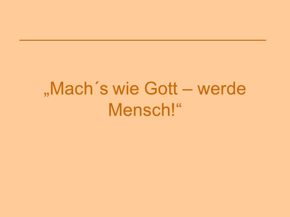 """""""Mach´s wie Gott – werde Mensch!"""