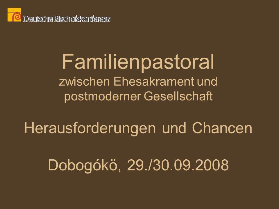 Familienpastoral zwischen Ehesakrament und postmoderner Gesellschaft Herausforderungen und Chancen Dobogókö, 29./30.09.2008