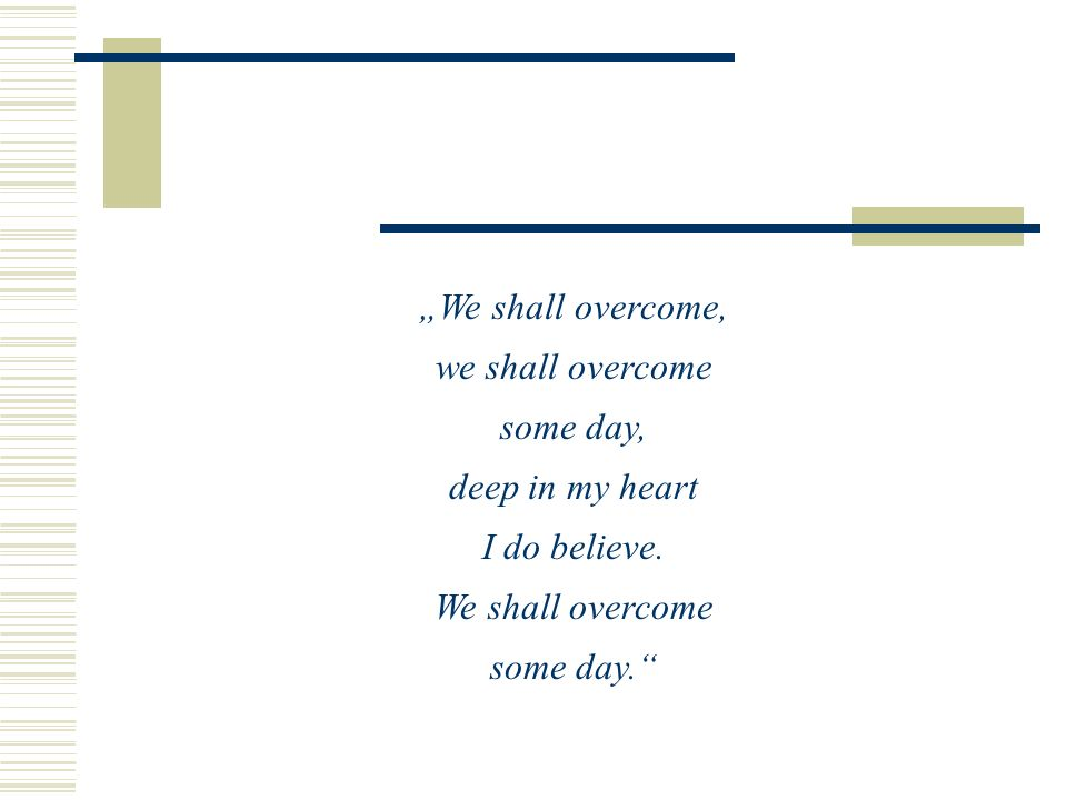 """We shall overcome, we shall overcome. some day, deep in my heart. I do believe. We shall overcome."