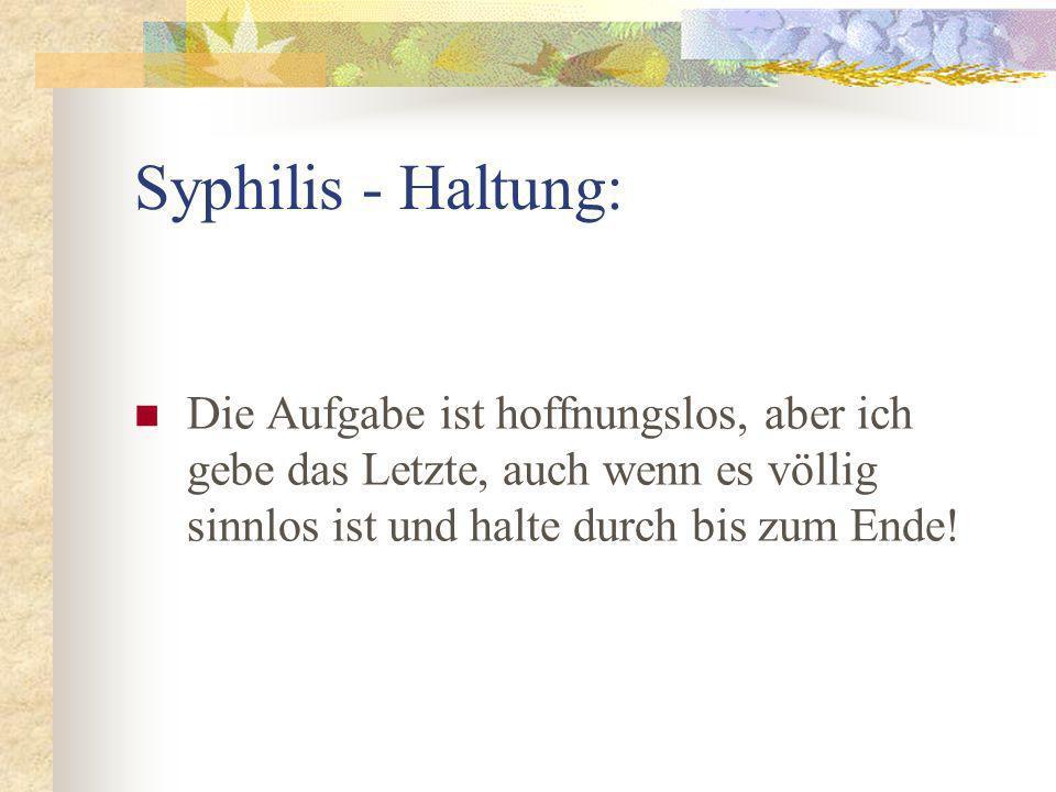 Syphilis - Haltung: Die Aufgabe ist hoffnungslos, aber ich gebe das Letzte, auch wenn es völlig sinnlos ist und halte durch bis zum Ende!