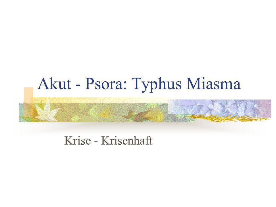 Akut - Psora: Typhus Miasma