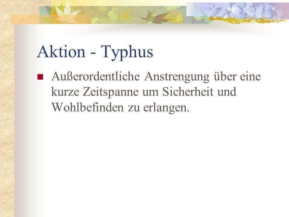 Aktion - Typhus Außerordentliche Anstrengung über eine kurze Zeitspanne um Sicherheit und Wohlbefinden zu erlangen.