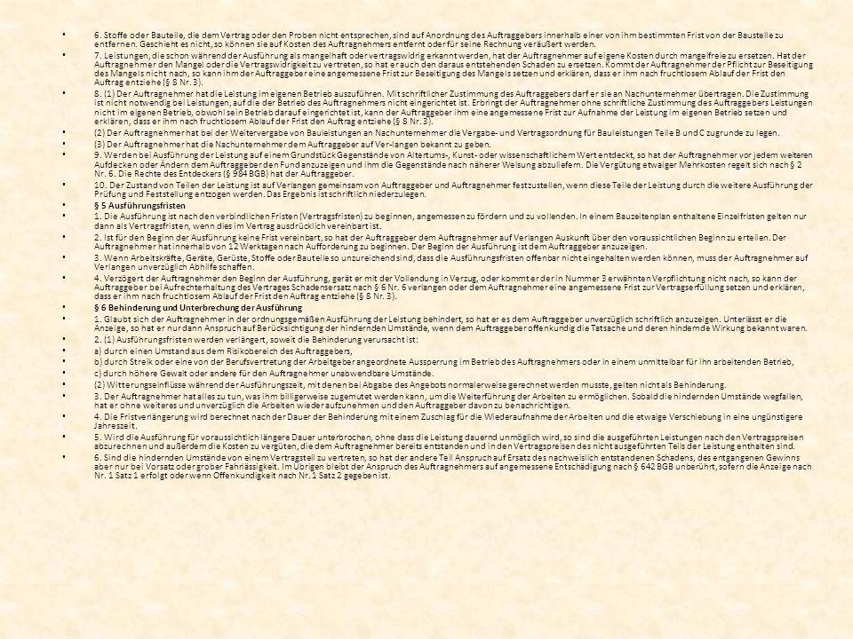 6. Stoffe oder Bauteile, die dem Vertrag oder den Proben nicht entsprechen, sind auf Anordnung des Auftraggebers innerhalb einer von ihm bestimmten Frist von der Baustelle zu entfernen. Geschieht es nicht, so können sie auf Kosten des Auftragnehmers entfernt oder für seine Rechnung veräußert werden.