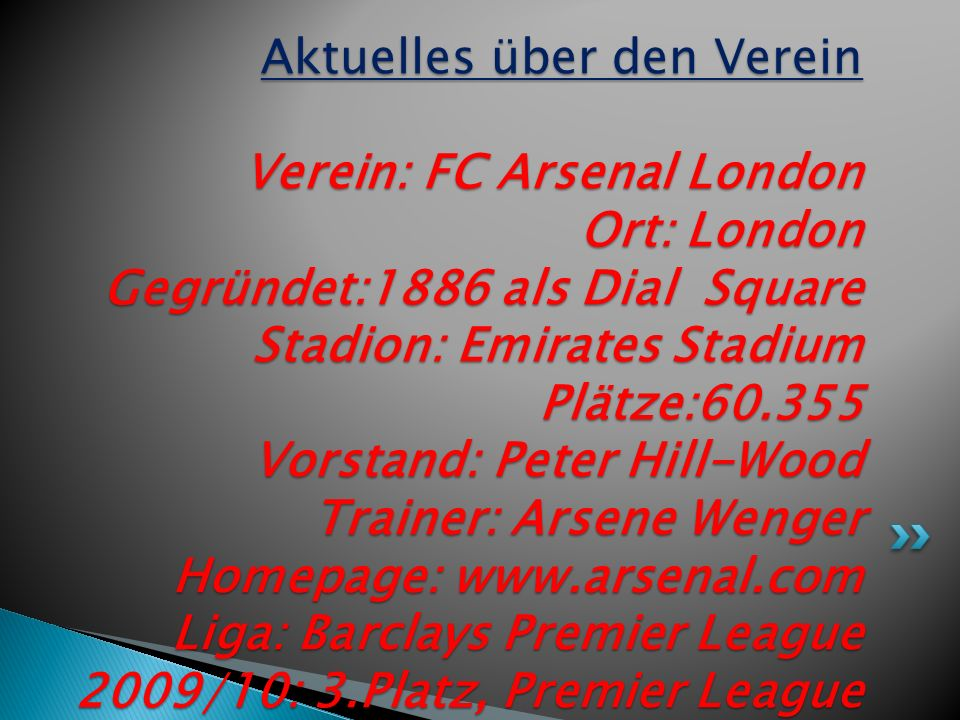 Aktuelles über den Verein Verein: FC Arsenal London Ort: London Gegründet:1886 als Dial Square Stadion: Emirates Stadium Plätze:60.355 Vorstand: Peter Hill-Wood Trainer: Arsene Wenger Homepage: www.arsenal.com Liga: Barclays Premier League 2009/10: 3.Platz, Premier League