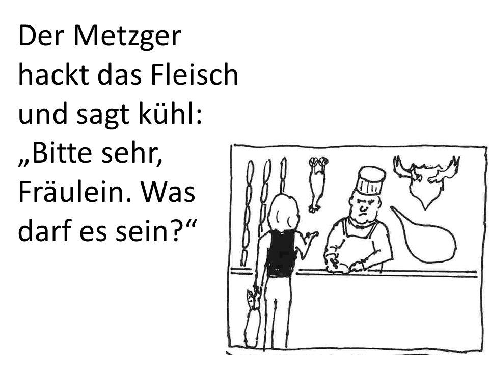 """Der Metzger hackt das Fleisch und sagt kühl: """"Bitte sehr, Fräulein"""