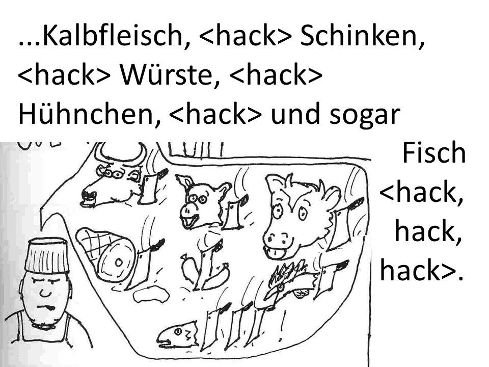 ...Kalbfleisch, <hack> Schinken, <hack> Würste, <hack> Hühnchen, <hack> und sogar Fisch. <hack, hack,