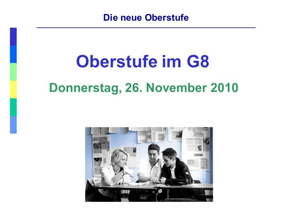 Die neue Oberstufe Oberstufe im G8 Donnerstag, 26. November 2010
