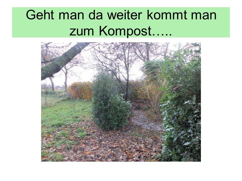 Geht man da weiter kommt man zum Kompost…..