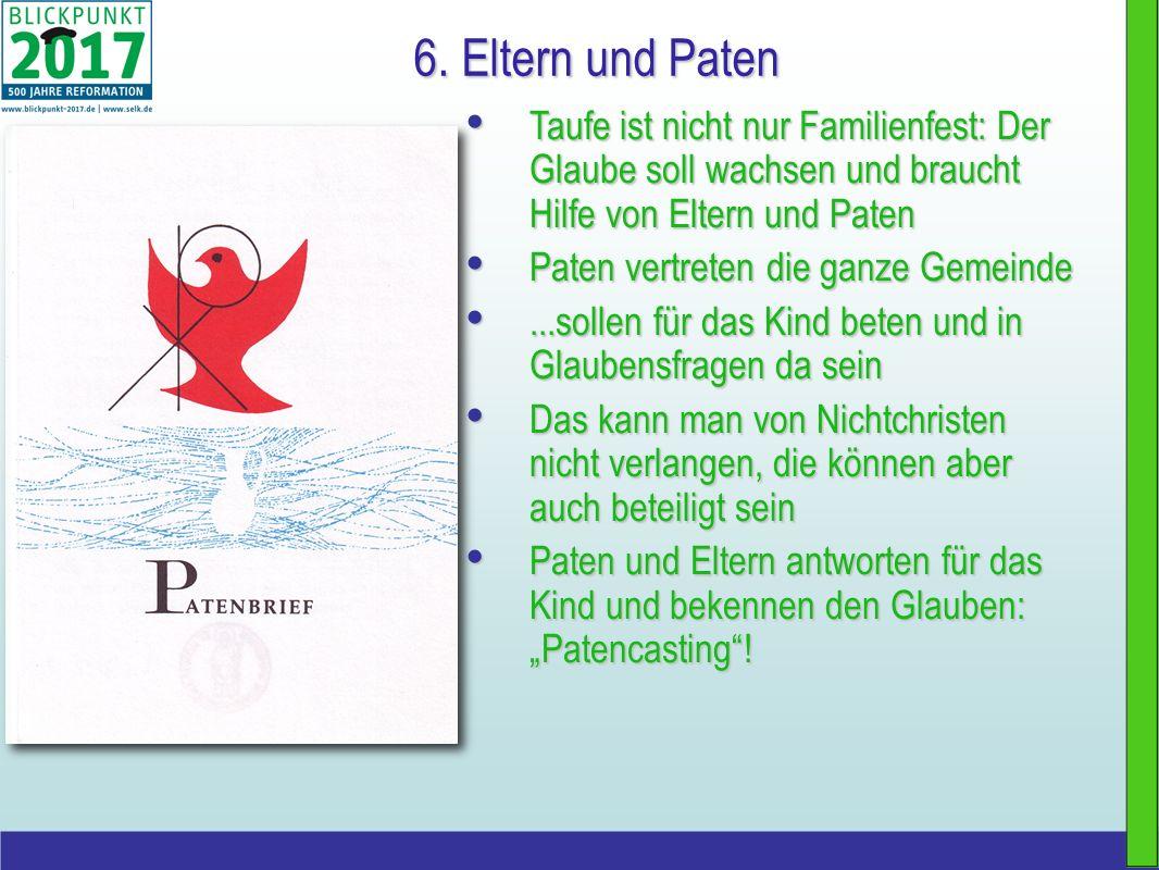 6. Eltern und Paten Taufe ist nicht nur Familienfest: Der Glaube soll wachsen und braucht Hilfe von Eltern und Paten.