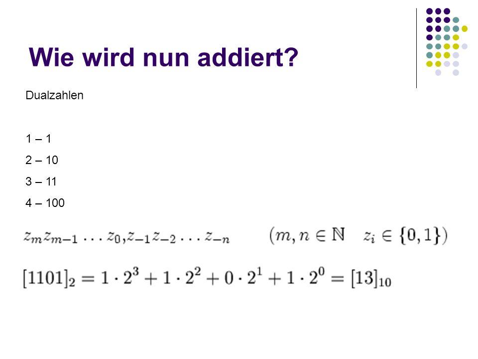 Wie wird nun addiert Dualzahlen 1 – 1 2 – 10 3 – 11 4 – 100