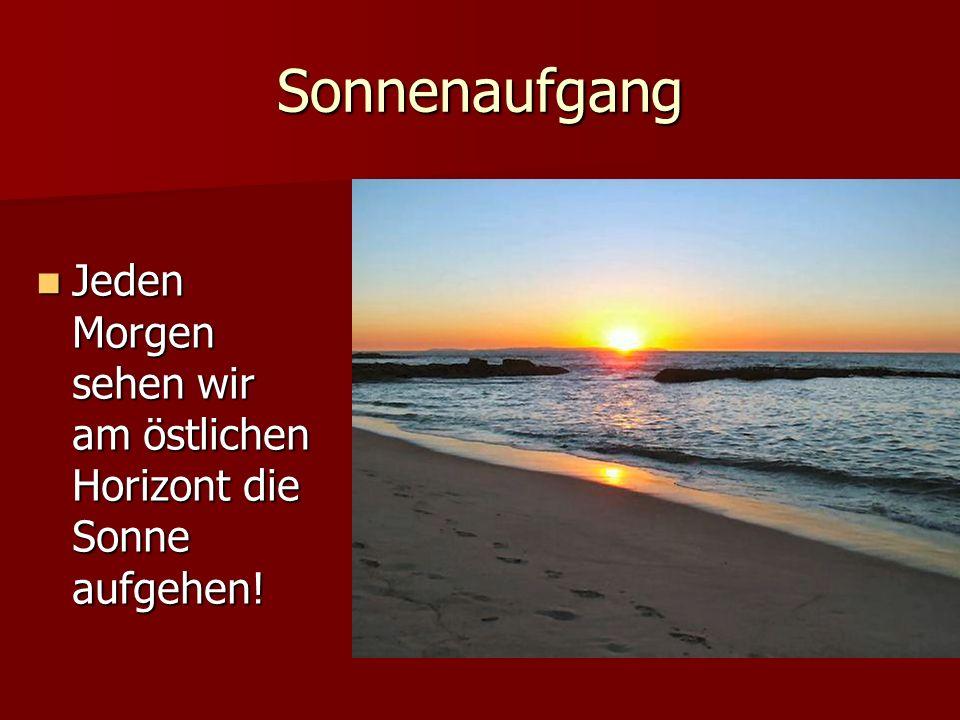 Sonnenaufgang Jeden Morgen sehen wir am östlichen Horizont die Sonne aufgehen!