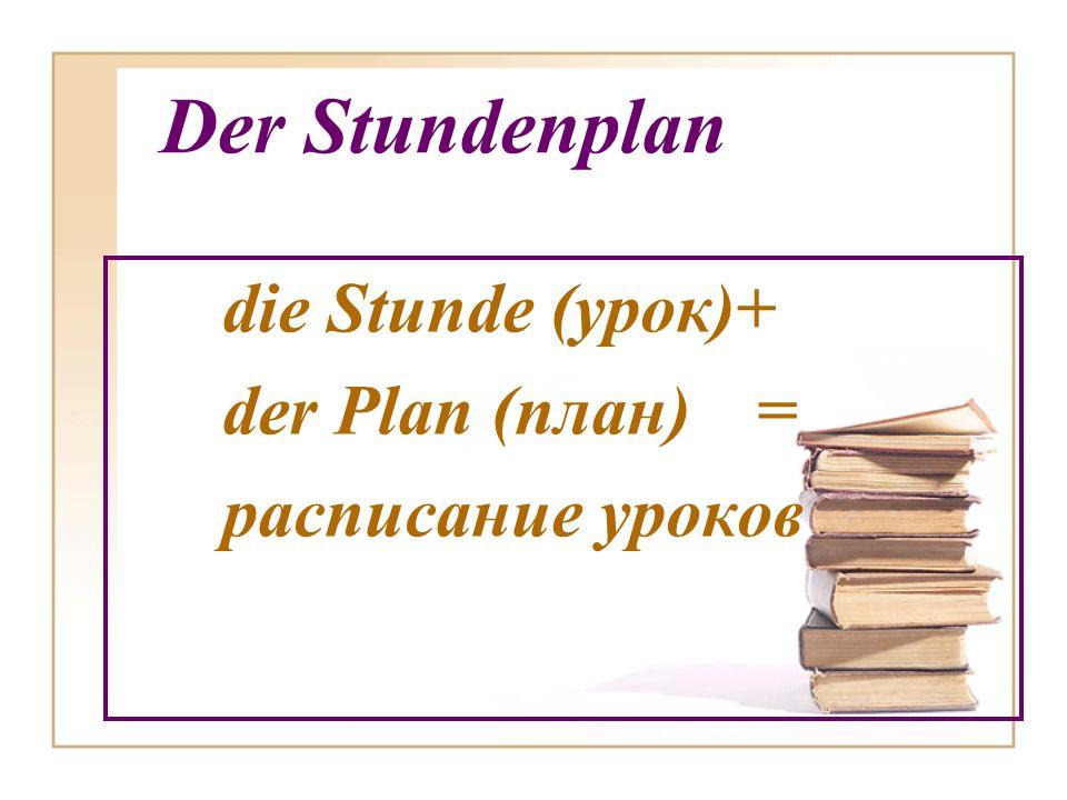 Der Stundenplan die Stunde (урок)+ der Plan (план) = расписание уроков