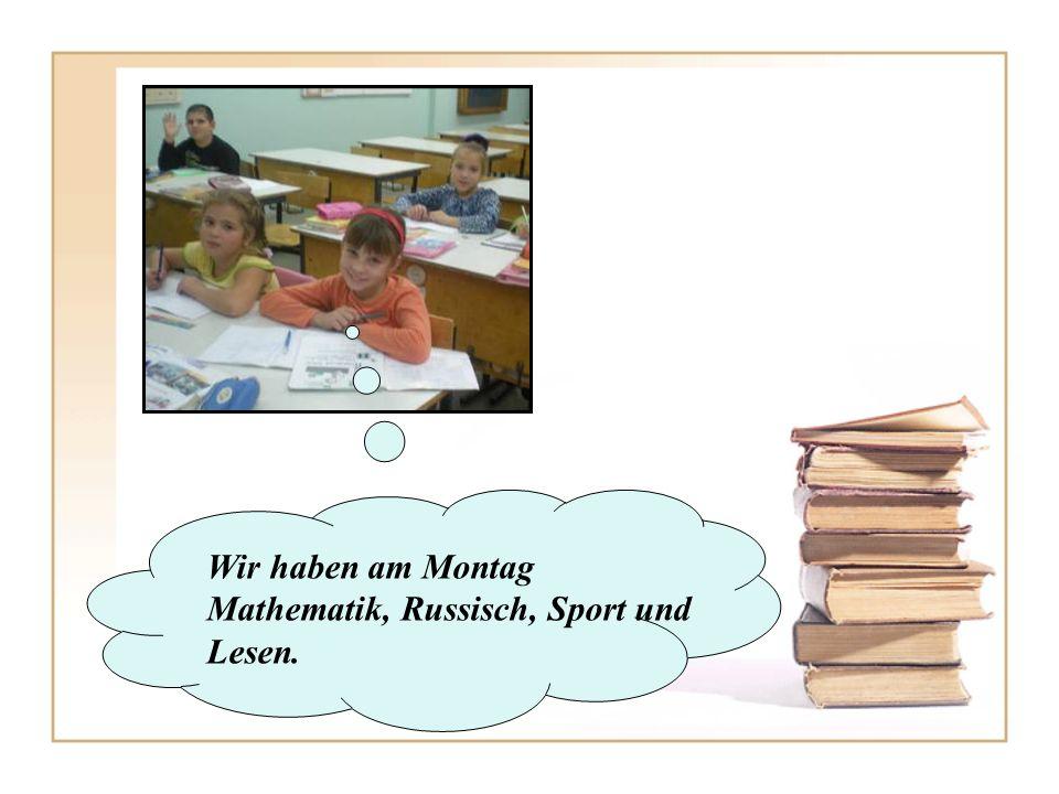Wir haben am Montag Mathematik, Russisch, Sport und Lesen.