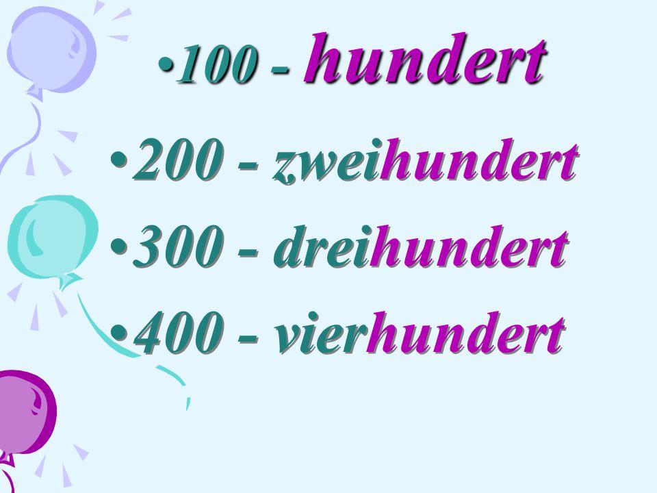 100 - hundert 200 - zweihundert 300 - dreihundert 400 - vierhundert