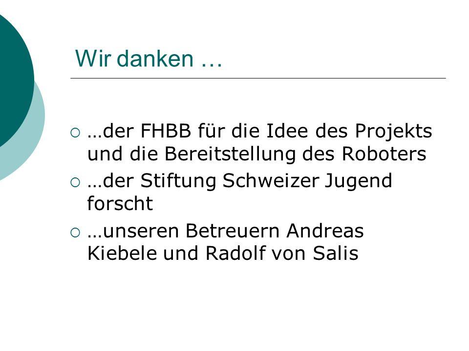 Wir danken … …der FHBB für die Idee des Projekts und die Bereitstellung des Roboters. …der Stiftung Schweizer Jugend forscht.