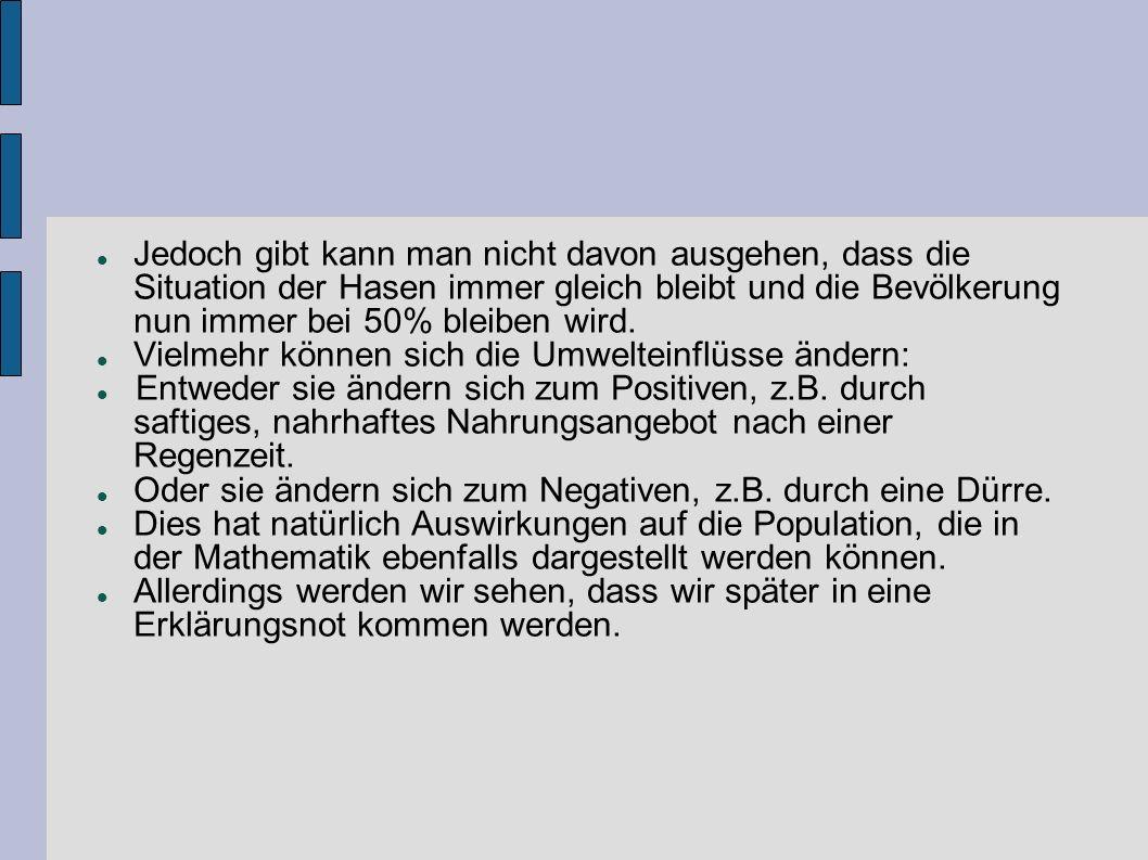 Jedoch gibt kann man nicht davon ausgehen, dass die Situation der Hasen immer gleich bleibt und die Bevölkerung nun immer bei 50% bleiben wird.