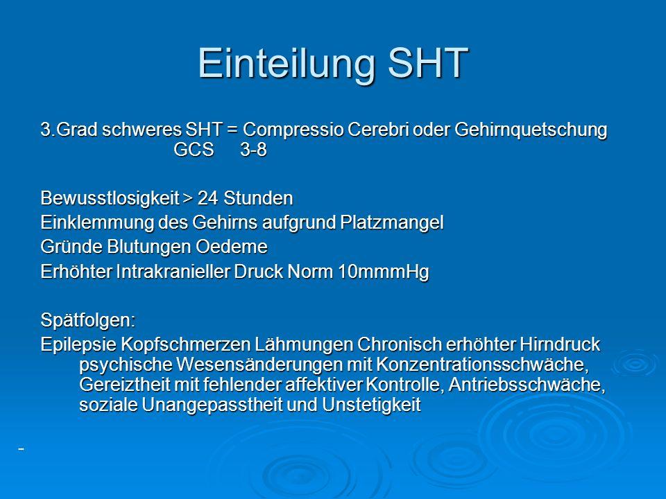 Einteilung SHT 3.Grad schweres SHT = Compressio Cerebri oder Gehirnquetschung GCS 3-8. Bewusstlosigkeit > 24 Stunden.