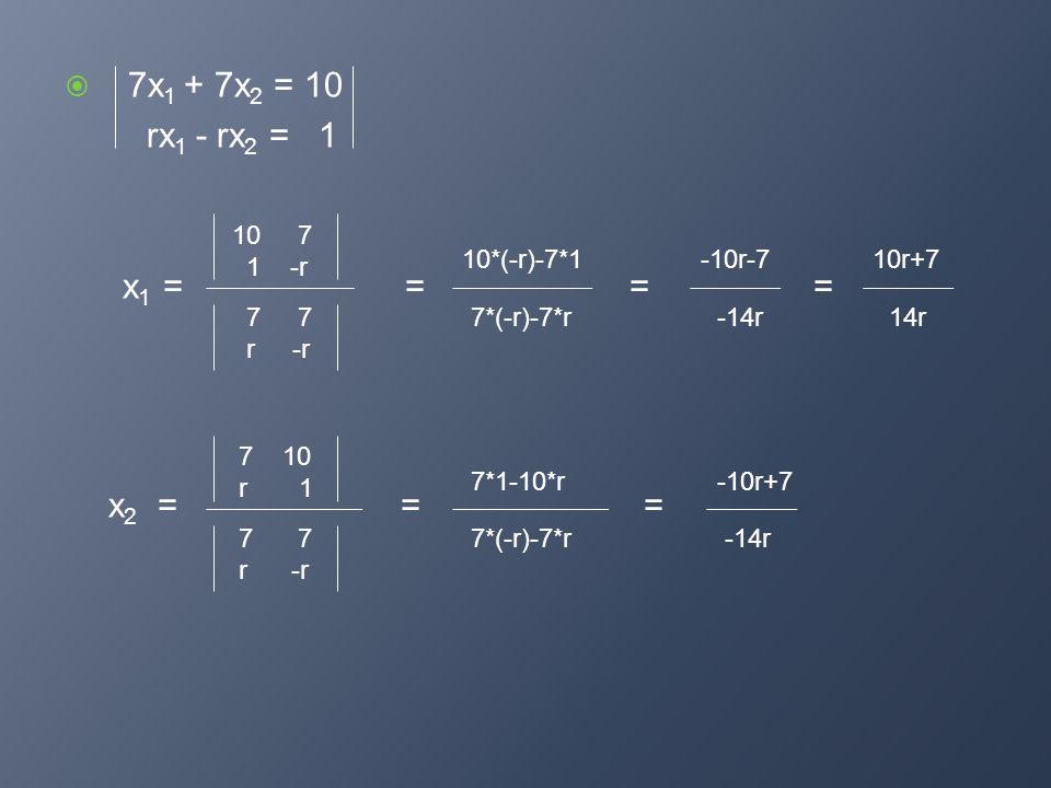 7x1 + 7x2 = 10 rx1 - rx2 = 1 x1 = = = = x2 = = = 10 7 1 -r 10*(-r)-7*1