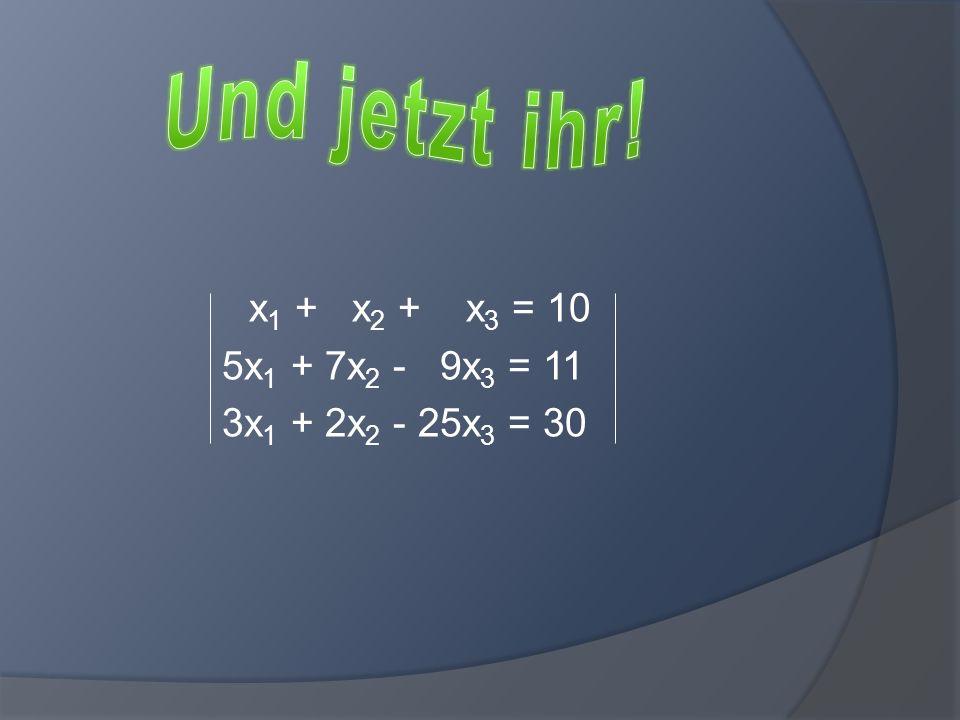 Und jetzt ihr! x1 + x2 + x3 = 10 5x1 + 7x2 - 9x3 = 11 3x1 + 2x2 - 25x3 = 30