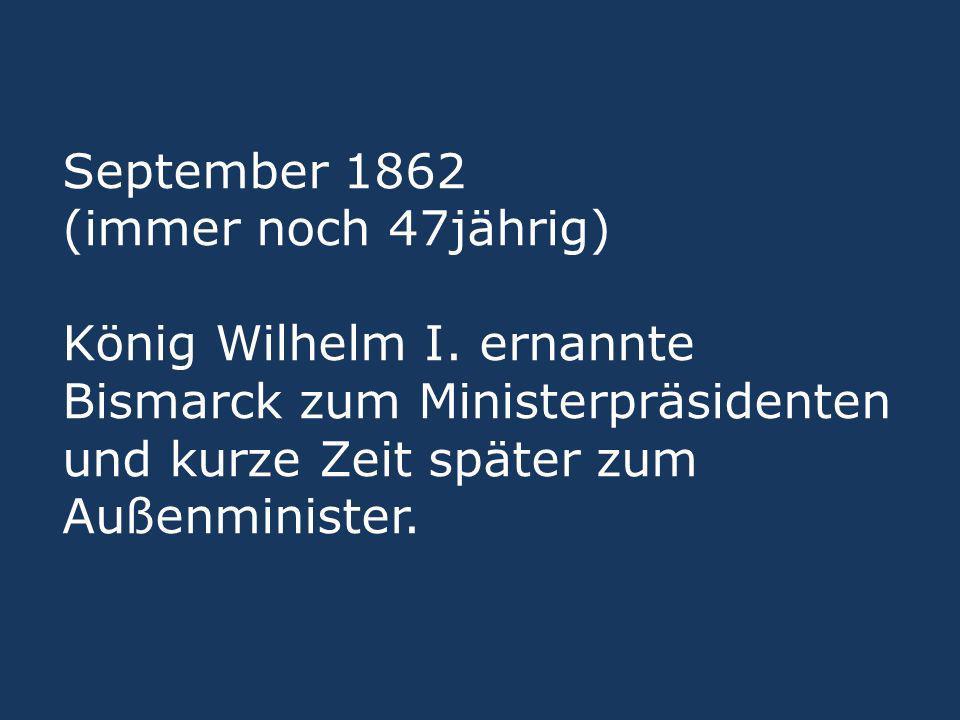 September 1862 (immer noch 47jährig) König Wilhelm I
