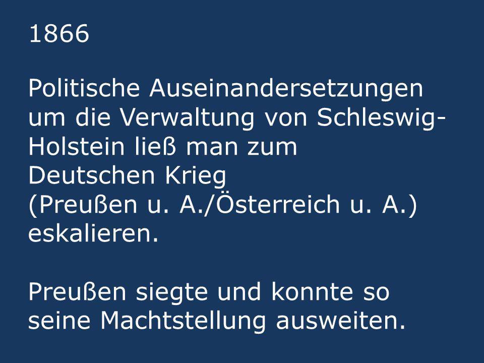 1866 Politische Auseinandersetzungen um die Verwaltung von Schleswig-Holstein ließ man zum Deutschen Krieg (Preußen u.