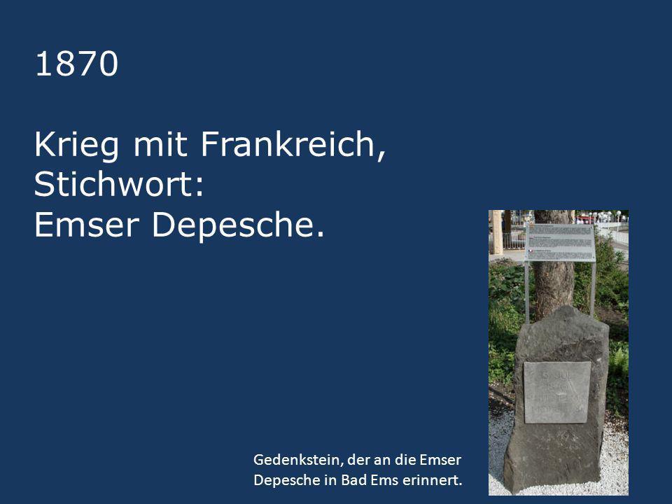 1870 Krieg mit Frankreich, Stichwort: Emser Depesche.