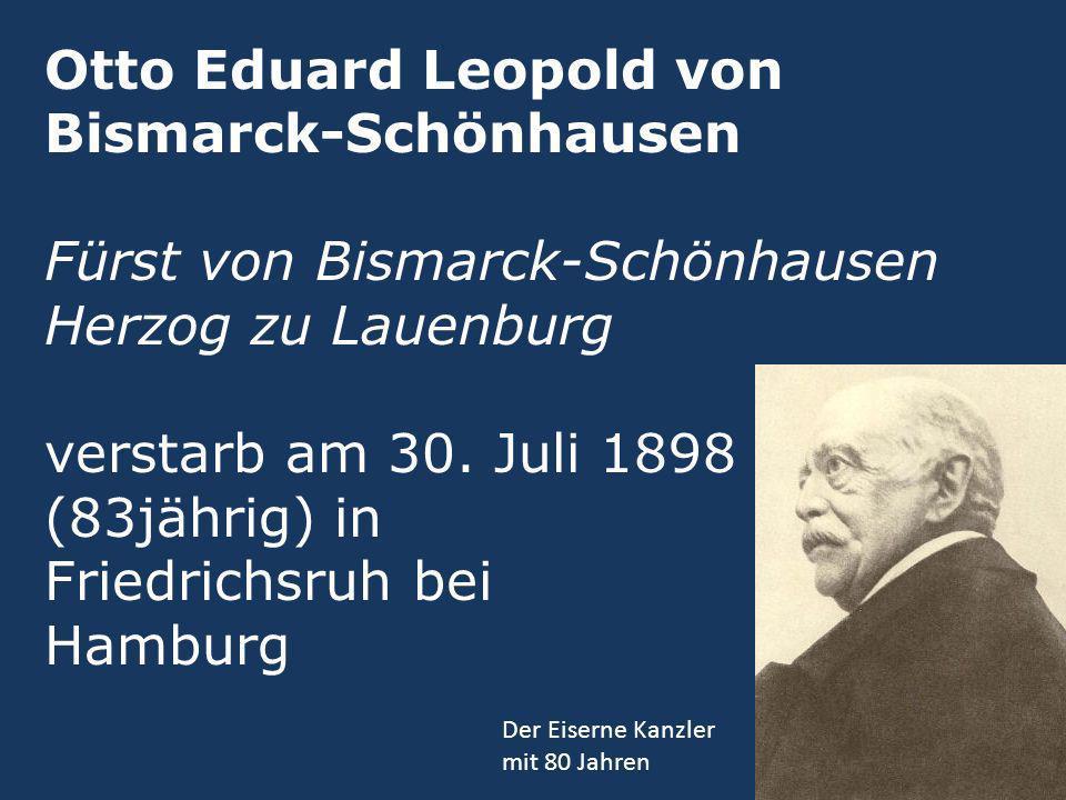Otto Eduard Leopold von Bismarck-Schönhausen Fürst von Bismarck-Schönhausen Herzog zu Lauenburg verstarb am 30. Juli 1898 (83jährig) in Friedrichsruh bei Hamburg