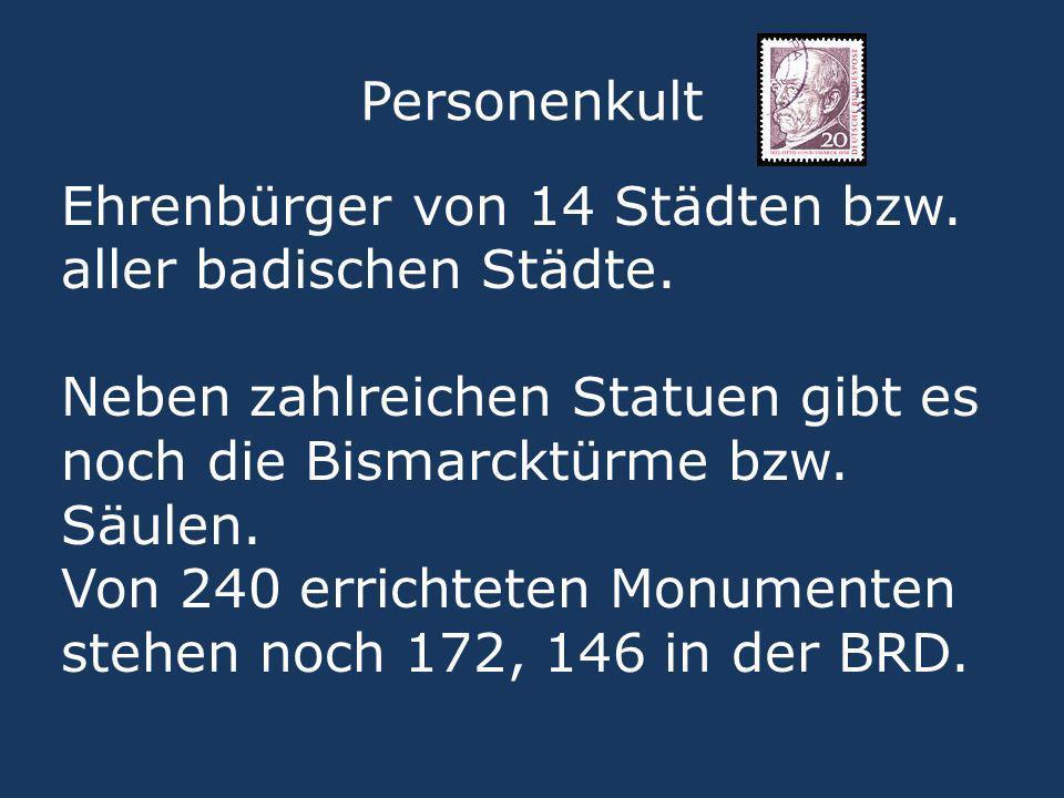 Personenkult Ehrenbürger von 14 Städten bzw. aller badischen Städte. Neben zahlreichen Statuen gibt es noch die Bismarcktürme bzw. Säulen.