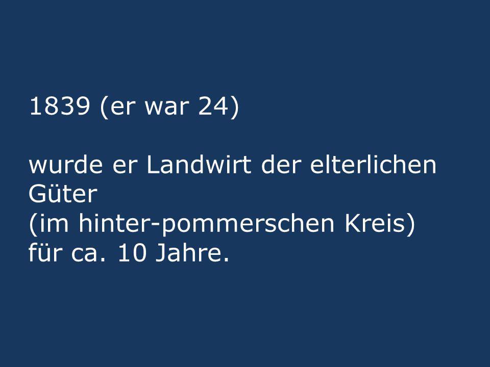 1839 (er war 24) wurde er Landwirt der elterlichen Güter (im hinter-pommerschen Kreis) für ca.