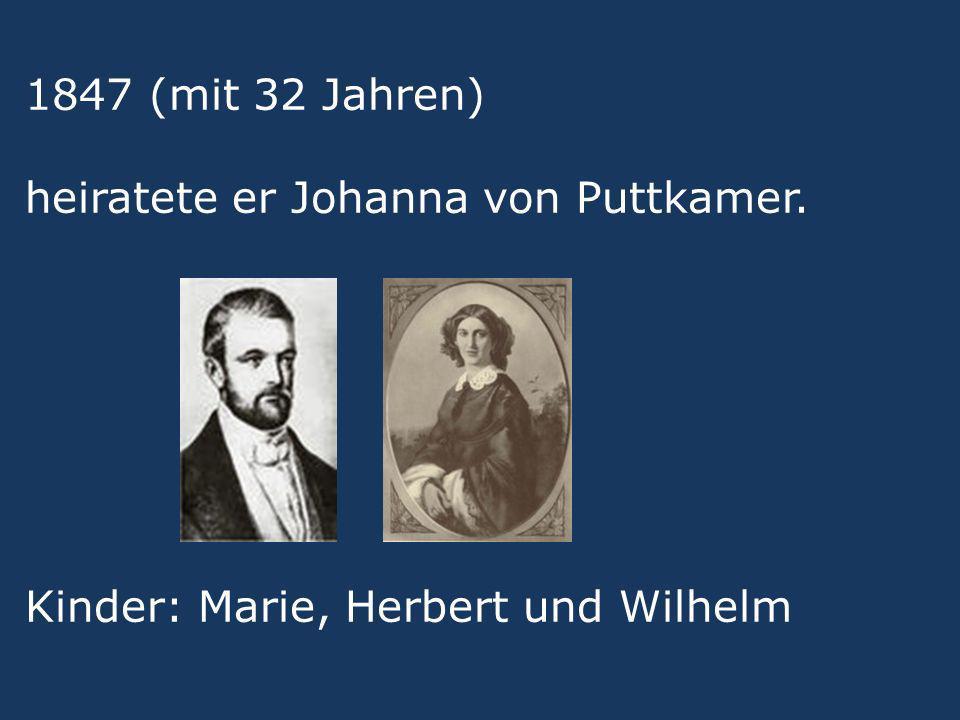 1847 (mit 32 Jahren) heiratete er Johanna von Puttkamer